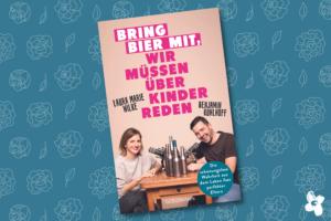 Das Bild zeigt das Cover des Buches Bring Bier mit, wir müssen über Kinder reden